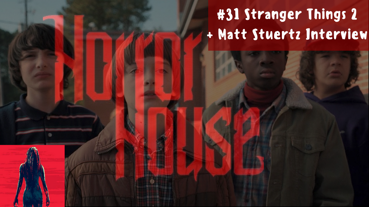 HorrorHouse Episode 31 – Stranger Things 2 (Spoiler Talk) + Matt Stuertz Interview